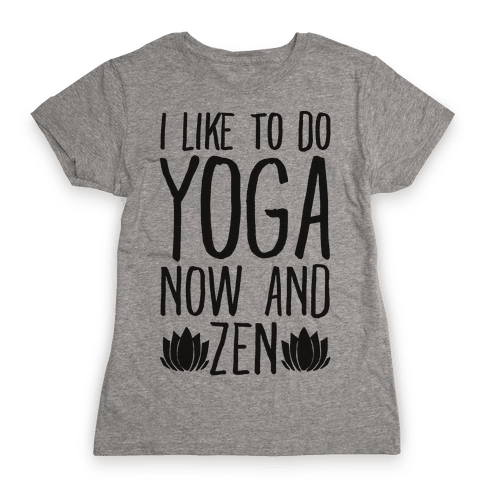 I Like To Do Yoga Now and Zen  Womens T-Shirt