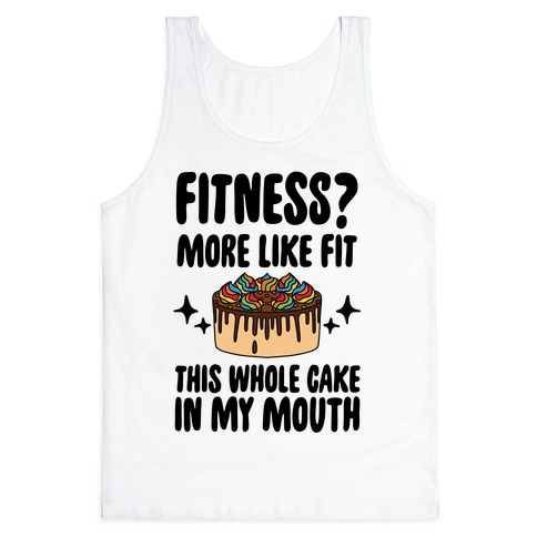 Fitness? More Like Fit This Whole Cake in My Mouth Tank Top