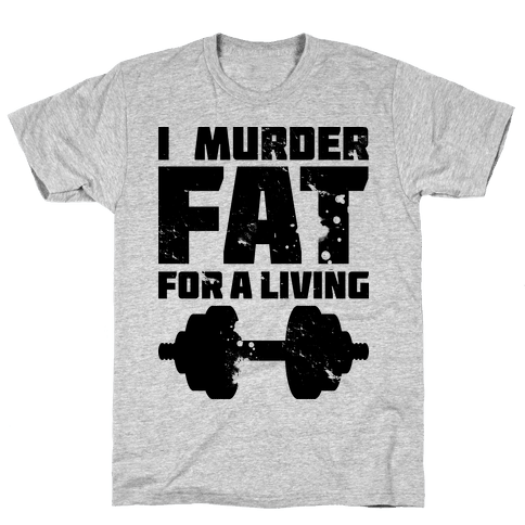 I Murder Fat For a Living Mens/Unisex T-Shirt