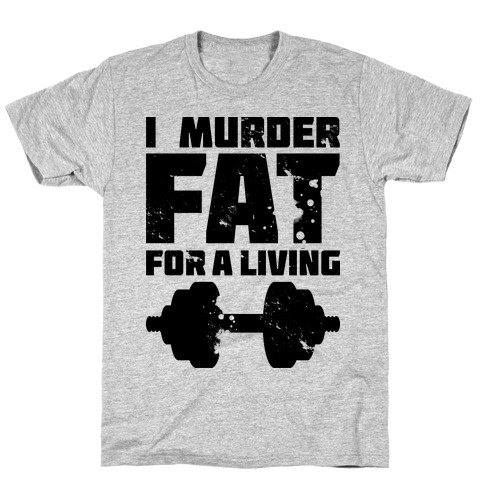 I Murder Fat For a Living Mens/Unisex T-Shirt