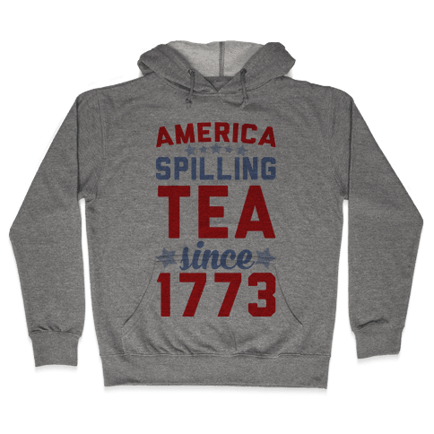 America: Spilling Tea Since 1773 Hooded Sweatshirt