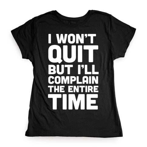 I Won't Quit But I'll Complain The Entire Time Womens T-Shirt