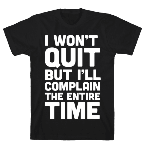 I Won't Quit But I'll Complain The Entire Time Mens/Unisex T-Shirt
