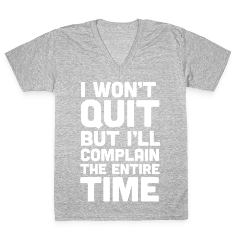 I Won't Quit But I'll Complain The Entire Time V-Neck Tee Shirt