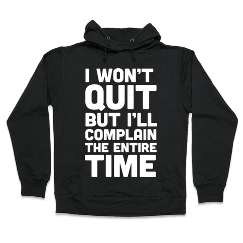 I Won't Quit But I'll Complain The Entire Time Hooded Sweatshirt