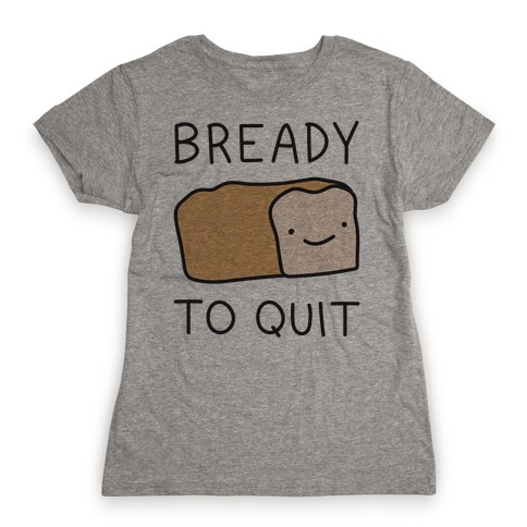 Bready To Quit Womens T-Shirt