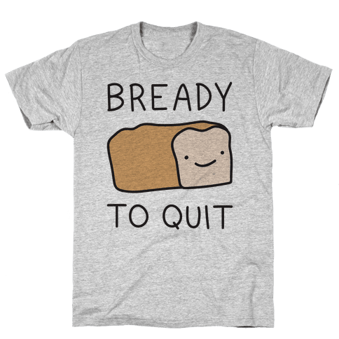 Bready To Quit Mens T-Shirt