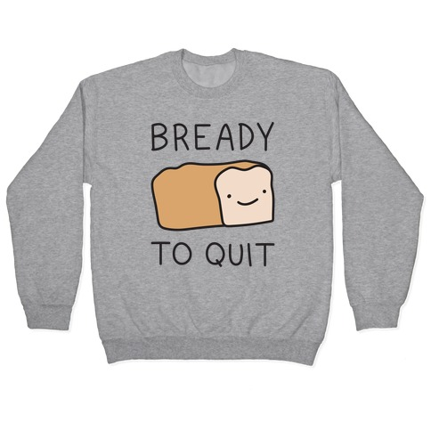 Bready To Quit Pullover