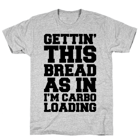 Gettin' This Bread As In I'm Carbo Loading Mens/Unisex T-Shirt
