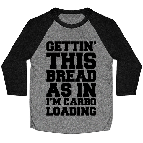 Gettin' This Bread As In I'm Carbo Loading Baseball Tee