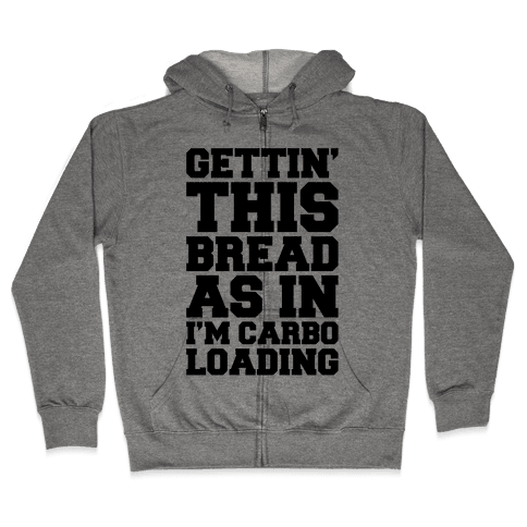 Gettin' This Bread As In I'm Carbo Loading Zip Hoodie