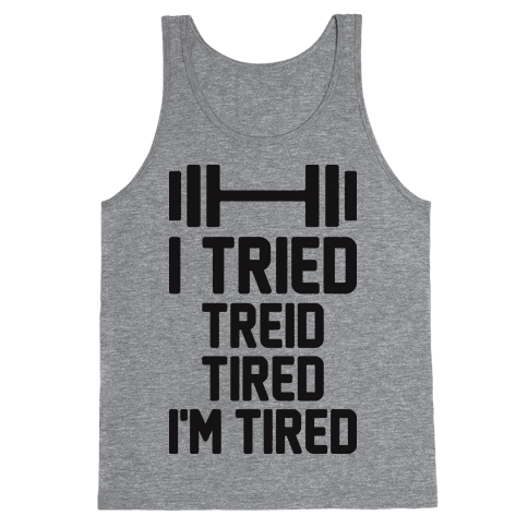 I Tried, Treid, Tired, I'm Tired Tank Top