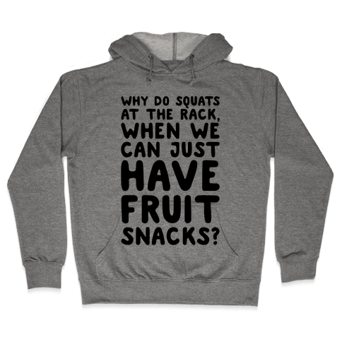 Why Do Squats At The Rack When We Can Just Have Fruit Snacks Hooded Sweatshirt