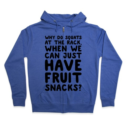 Why Do Squats At The Rack When We Can Just Have Fruit Snacks Zip Hoodie