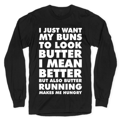 I Just Want My Buns to Look Butter I Mean Better But Also Butter Running Makes Me Hungry Long Sleeve T-Shirt