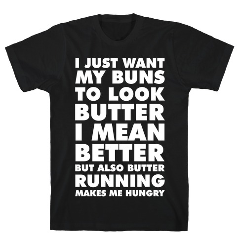 I Just Want My Buns to Look Butter I Mean Better But Also Butter Running Makes Me Hungry T-Shirt