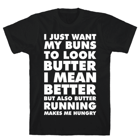 I Just Want My Buns to Look Butter I Mean Better But Also Butter Running Makes Me Hungry Mens T-Shirt