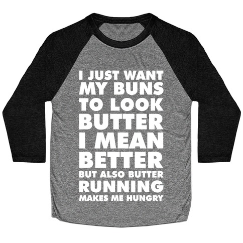 I Just Want My Buns to Look Butter I Mean Better But Also Butter Running Makes Me Hungry Baseball Tee