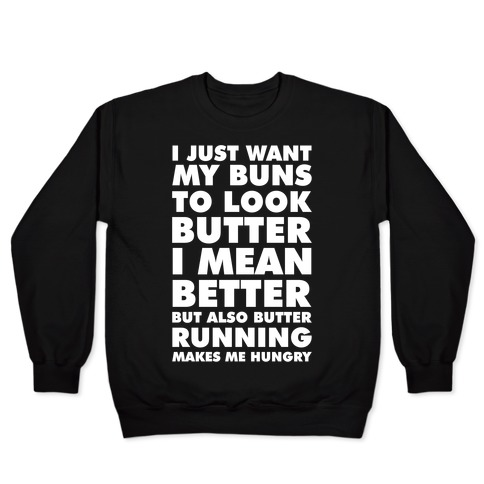 I Just Want My Buns to Look Butter I Mean Better But Also Butter Running Makes Me Hungry Pullover