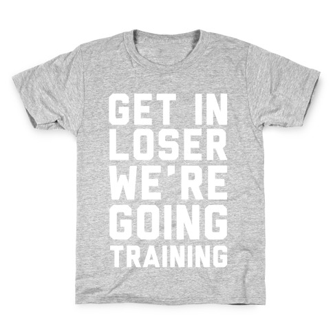 Get In Loser We're Going Training Kids T-Shirt
