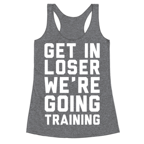 Get In Loser We're Going Training Racerback Tank Top