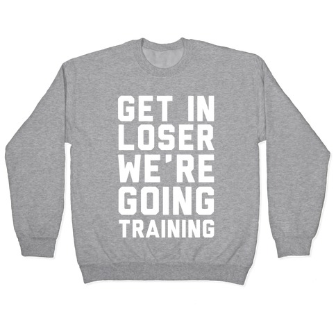 Get In Loser We're Going Training Pullover