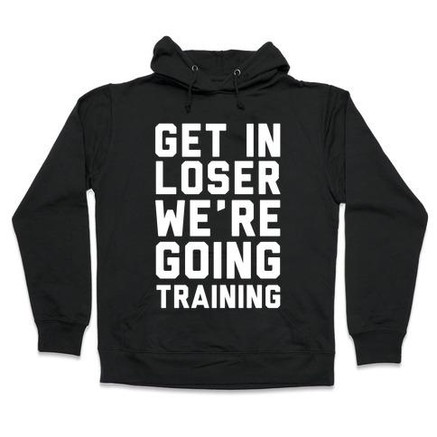 Get In Loser We're Going Training Hooded Sweatshirt