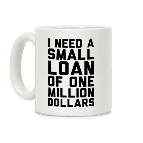 I Need A Small Loan Of One Million Dollars Coffee Mug