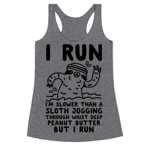 I Run I'm Slower than Sloth Jogging in Waist High Peanut butter But I Run Racerback Tank Top