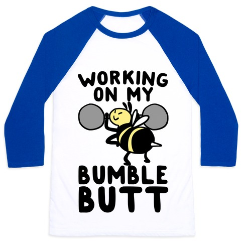 Working on My Bumble Butt Baseball Tee