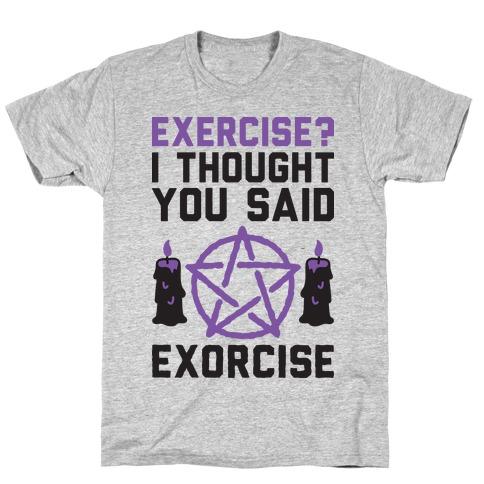 Exercise? I Though You Said Exorcise Mens/Unisex T-Shirt