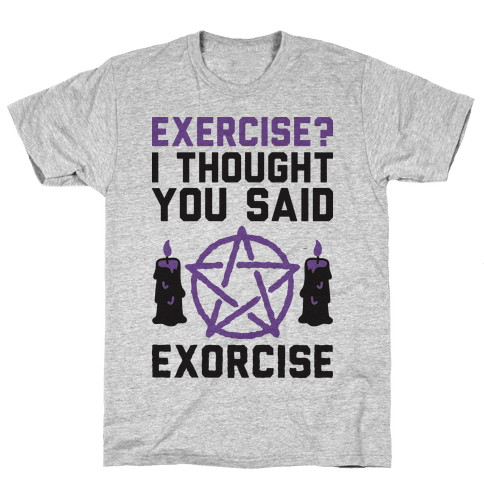 Exercise? I Though You Said Exorcise Mens/Unisex T-Shirt