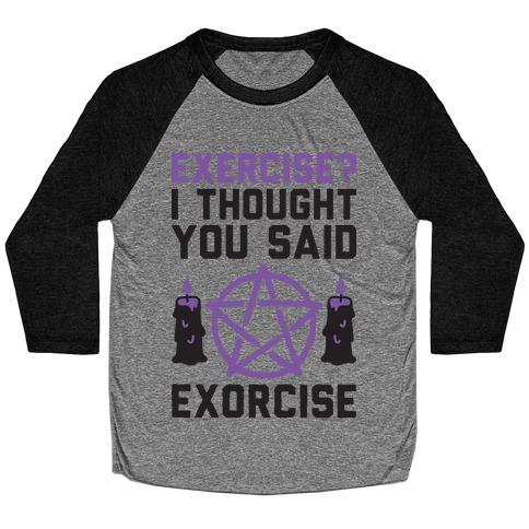 Exercise? I Though You Said Exorcise Baseball Tee