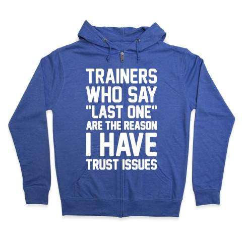 "Trainers Who Say ""Last One"" Are The Reason I Have Trust Issues Zip Hoodie"