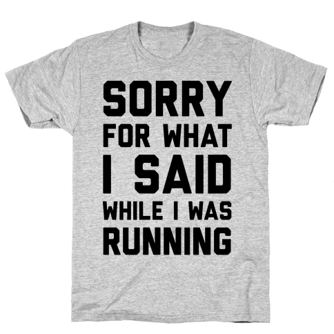 Sorry For What I Said While I Was Running Mens T-Shirt