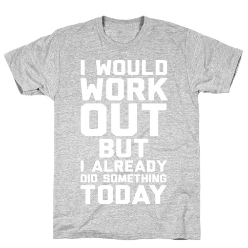 I Would Workout But I Already Did Something Today T-Shirt