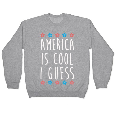 America Is Cool I Guess (White) Pullover