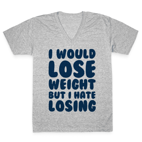 I Would Lose Weight But I Hate Losing V-Neck Tee Shirt