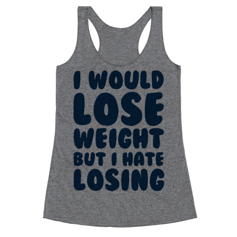 I Would Lose Weight But I Hate Losing Racerback Tank Top