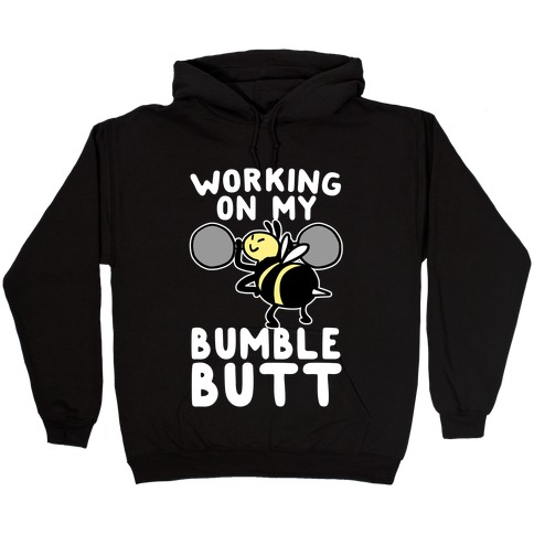 Working on My Bumble Butt Hooded Sweatshirt