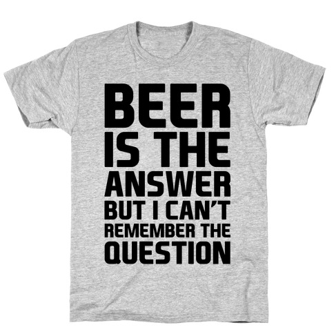 Beer Is The Answer T-Shirt | Merica Made