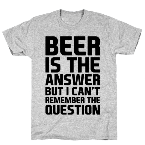 Beer Is The Answer Mens/Unisex T-Shirt