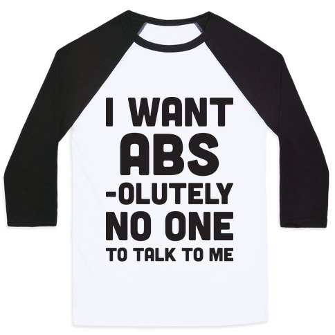 I Want Abs-olutely No One To Talk To Me Baseball Tee