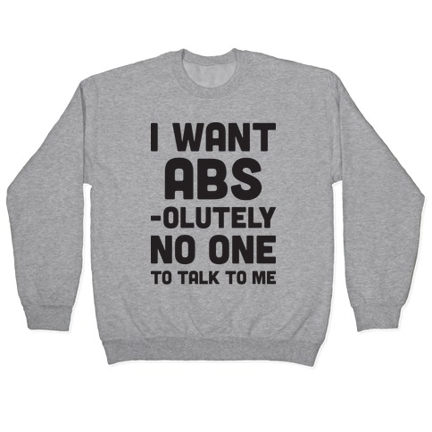 I Want Abs-olutely No One To Talk To Me Pullover