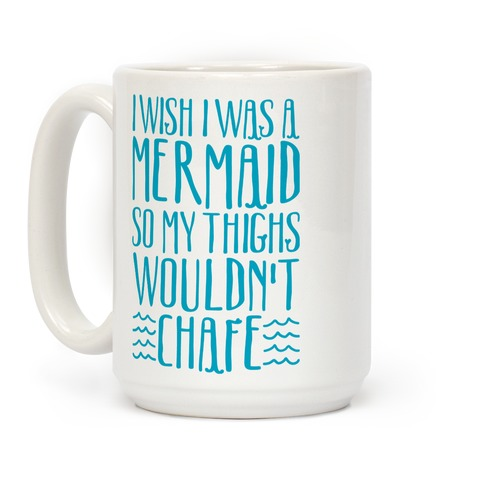 I Wish I Was A Mermaid So My Thighs Wouldn't Chafe Coffee Mug