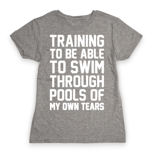 Training To Be Able To Swim Through Pools Of My Own Tears Womens T-Shirt