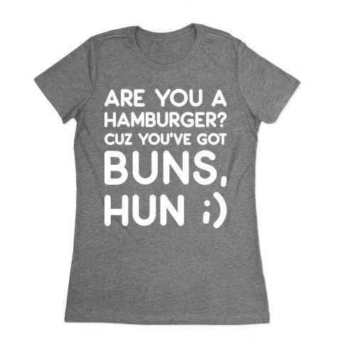 Are You A Hamburger? Cuz You've Got Buns, Hun Womens T-Shirt