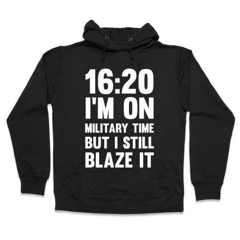 16:20 I'm On Military Time But I Still Blaze It Hooded Sweatshirt