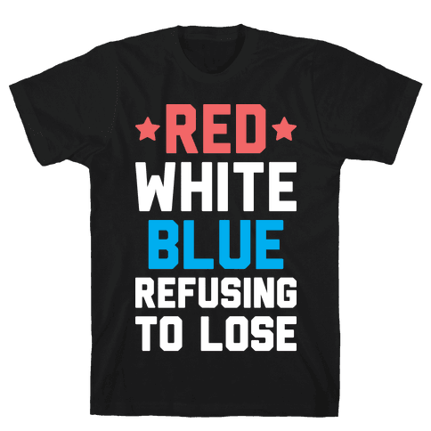 Red, White, Blue, Refusing To Lose Mens/Unisex T-Shirt
