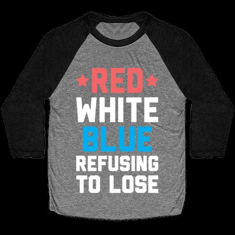 Red, White, Blue, Refusing To Lose Baseball Tee